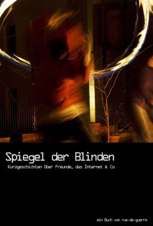 """""""Spiegel der Blinden"""" - Kurzgeschichten über Freunde, das Internet & Co"""